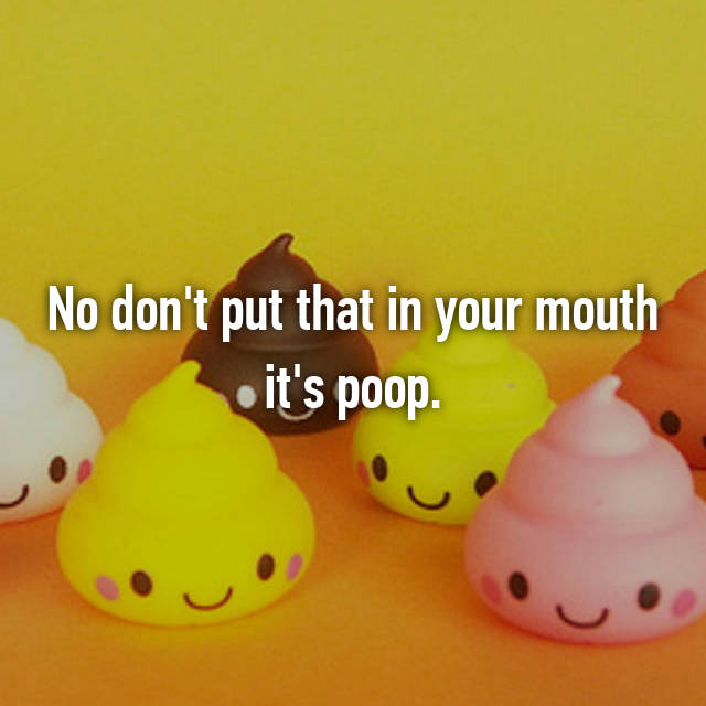 No don't put that in your mouth it's poop.