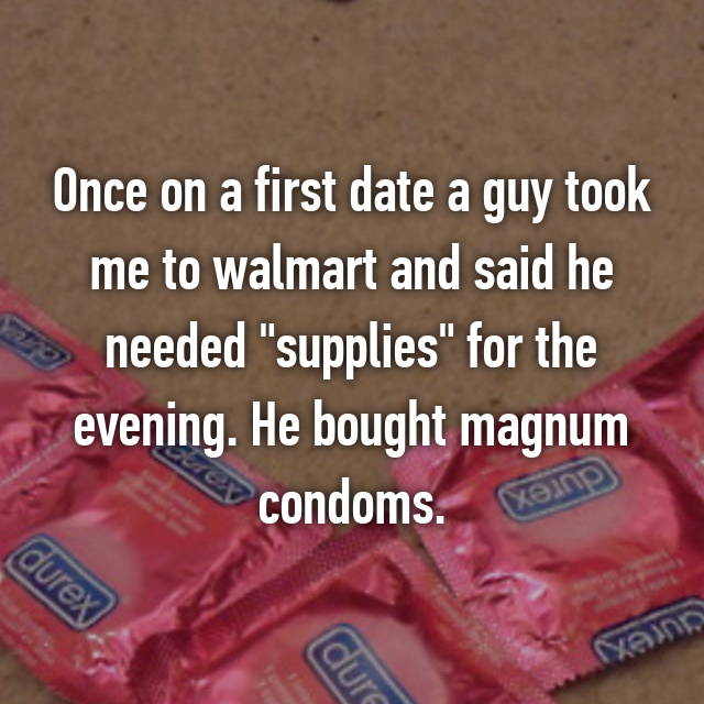 "Once on a first date a guy took me to walmart and said he needed ""supplies"" for the evening. He bought magnum condoms."