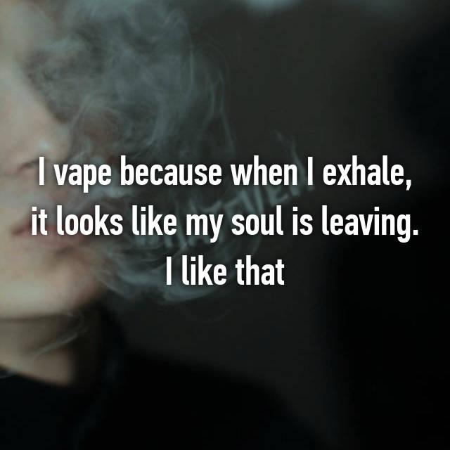 I vape because when I exhale, it looks like my soul is leaving. I like that
