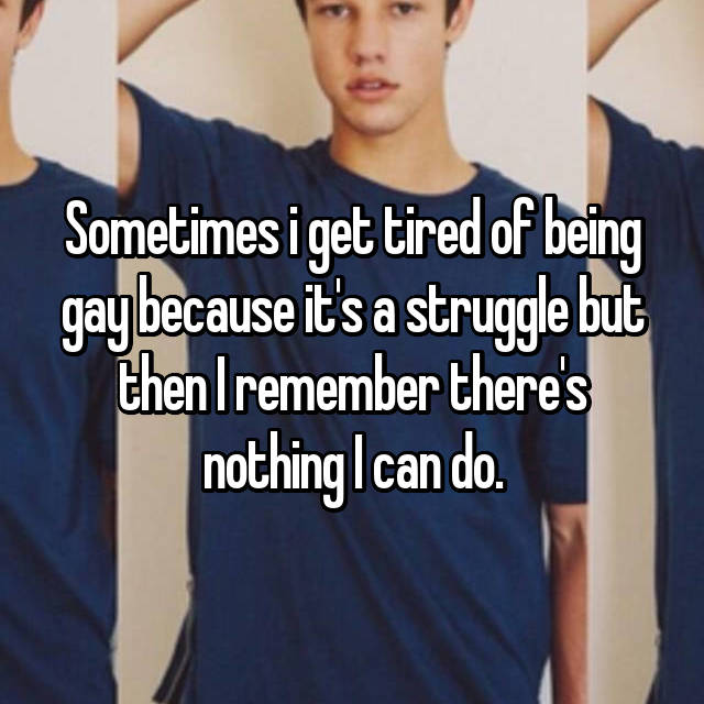 Sometimes i get tired of being gay because it's a struggle but then I remember there's nothing I can do.