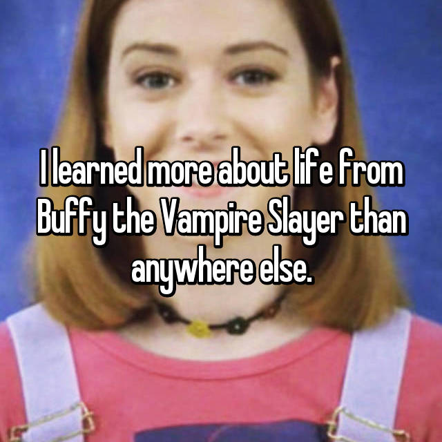 I learned more about life from Buffy the Vampire Slayer than anywhere else.