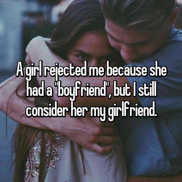 "A girl rejected me because she had a ""boyfriend"", but I still consider her my girlfriend."