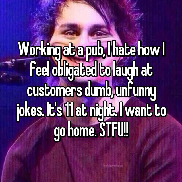 Working at a pub, I hate how I feel obligated to laugh at customers dumb, unfunny jokes. It's 11 at night. I want to go home. STFU!!