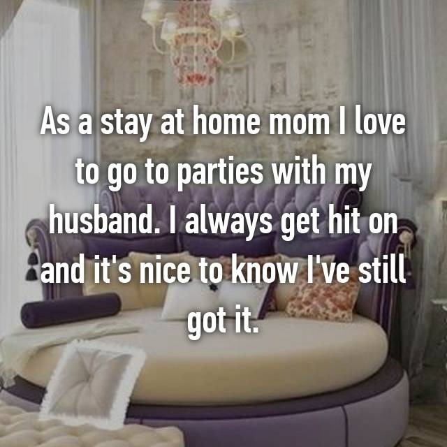 As a stay at home mom I love to go to parties with my husband. I always get hit on and it's nice to know I've still got it.