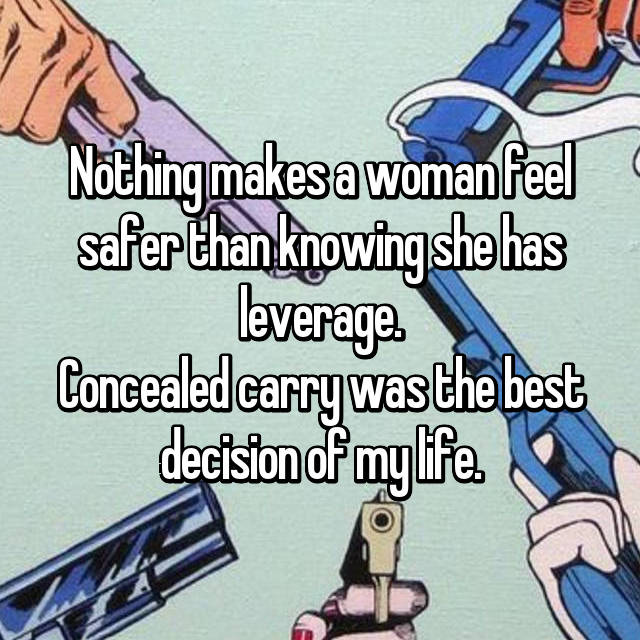 Nothing makes a woman feel safer than knowing she has leverage. Concealed carry was the best decision of my life.