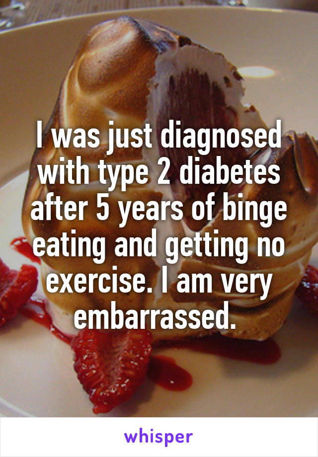 I was just diagnosed with type 2 diabetes after 5 years of binge eating and getting no exercise. I am very embarrassed.