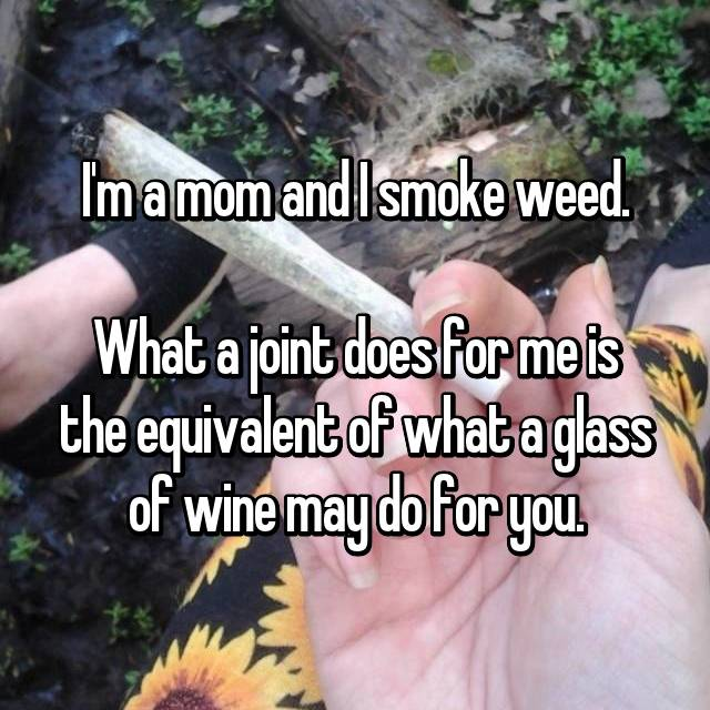 I'm a mom and I smoke weed.  What a joint does for me is the equivalent of what a glass of wine may do for you.