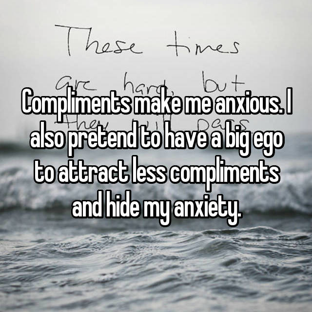 Compliments make me anxious. I also pretend to have a big ego to attract less compliments and hide my anxiety.