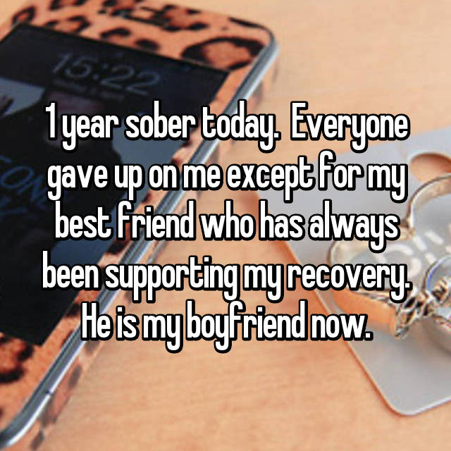1 year sober today.  Everyone gave up on me except for my best friend who has always been supporting my recovery. He is my boyfriend now.