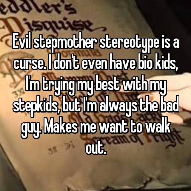 Evil stepmother stereotype is a curse. I don't even have bio kids, I'm trying my best with my stepkids, but I'm always the bad guy. Makes me want to walk out.