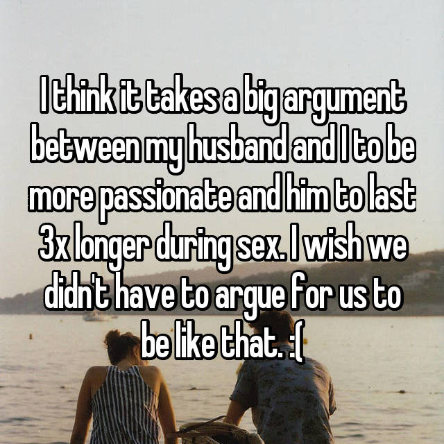 I think it takes a big argument between my husband and I to be more passionate and him to last 3x longer during sex. I wish we didn't have to argue for us to be like that. :(