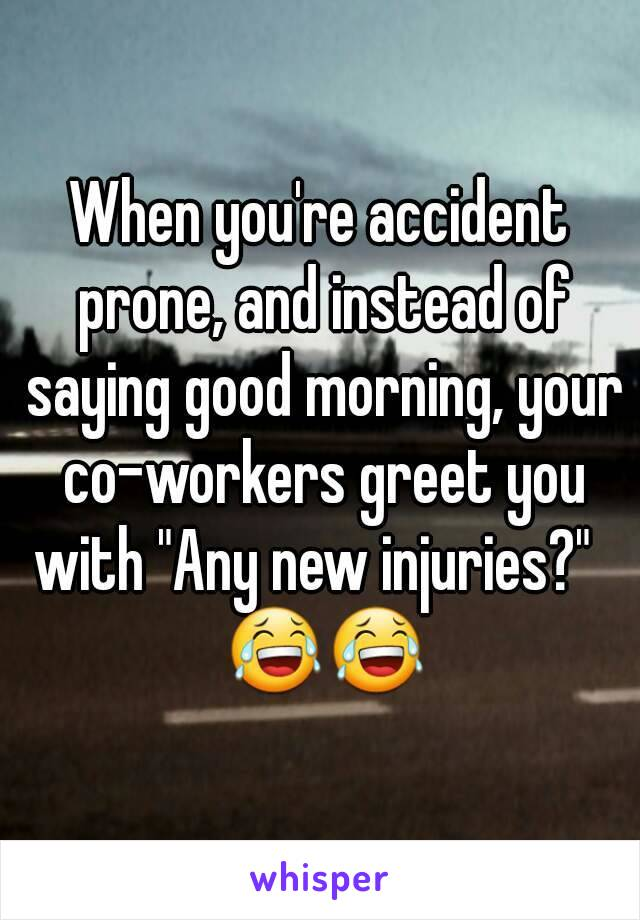"""When you're accident prone, and instead of saying good morning, your co-workers greet you with """"Any new injuries?""""   😂😂"""