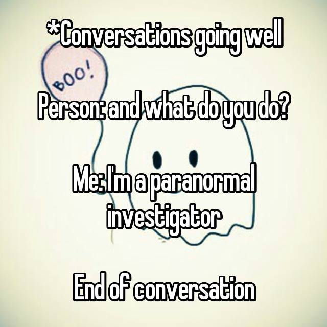 *Conversations going well  Person: and what do you do?  Me: I'm a paranormal investigator  End of conversation 😩😩