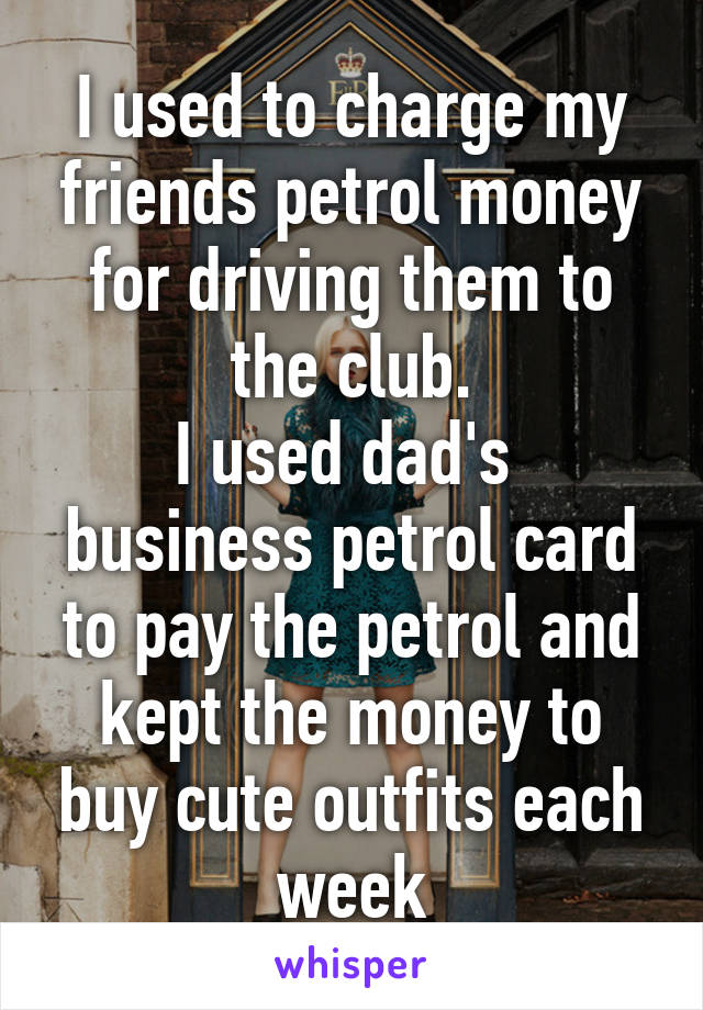 I used to charge my friends petrol money for driving them to the ...