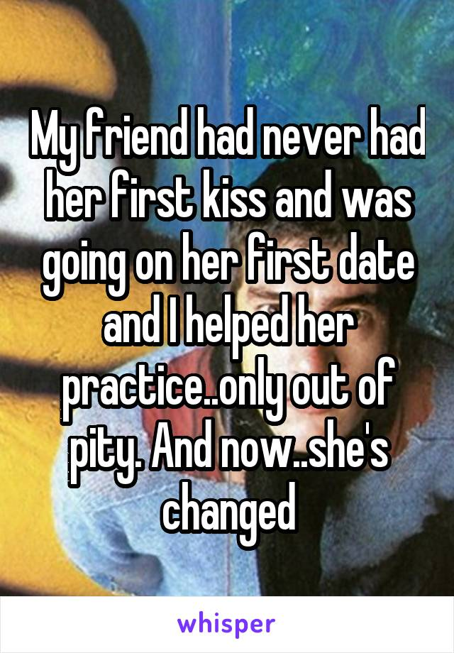 My friend had never had her first kiss and was going on her first date and I helped her practice..only out of pity. And now..she's changed