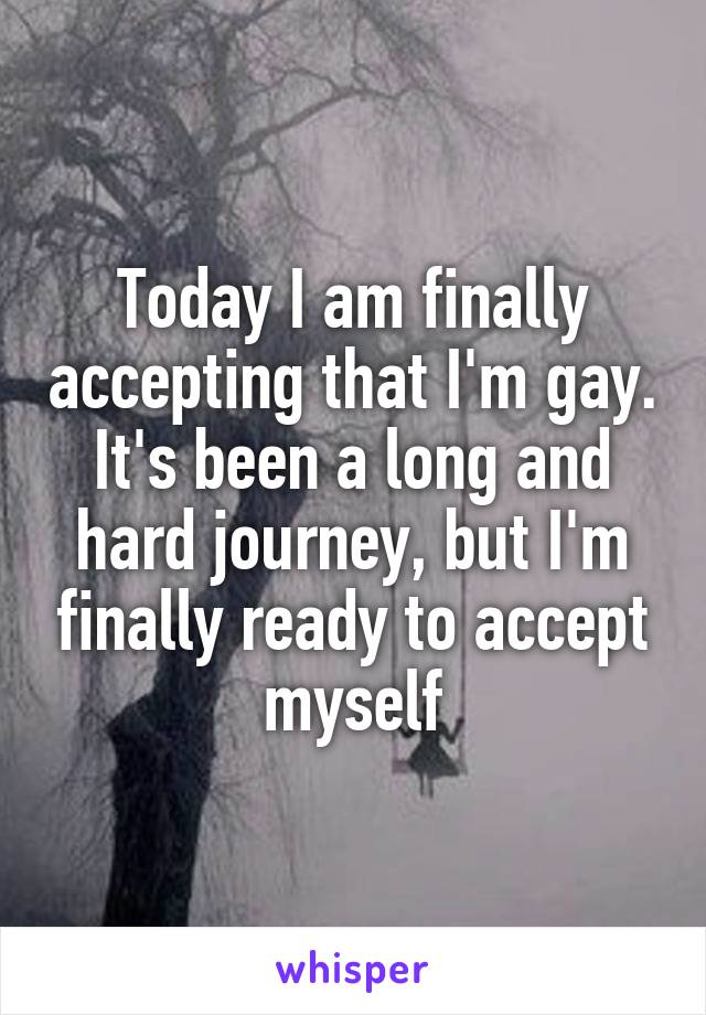 Today I am finally accepting that I'm gay. It's been a long and hard journey, but I'm finally ready to accept myself