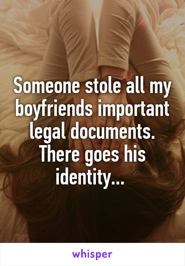 Someone stole all my boyfriends important legal documents. There goes his identity...