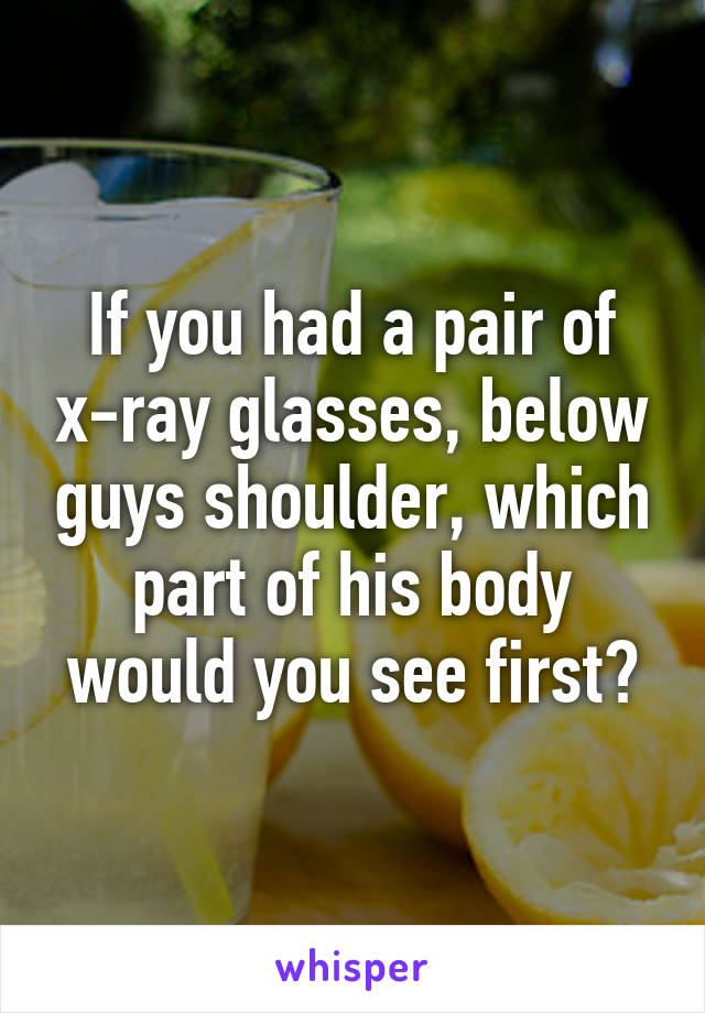 If you had a pair of x-ray glasses, below guys shoulder, which part of his body would you see first?