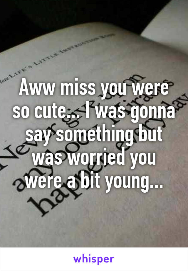 Aww miss you were so cute... I was gonna say something but was worried you were a bit young...
