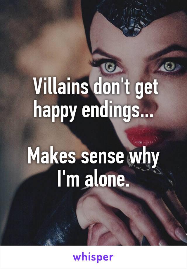 Villains don't get happy endings...  Makes sense why I'm alone.
