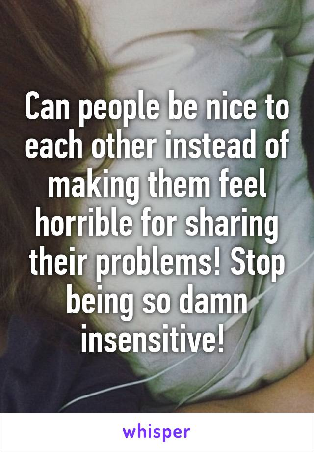 Can people be nice to each other instead of making them feel horrible for sharing their problems! Stop being so damn insensitive!