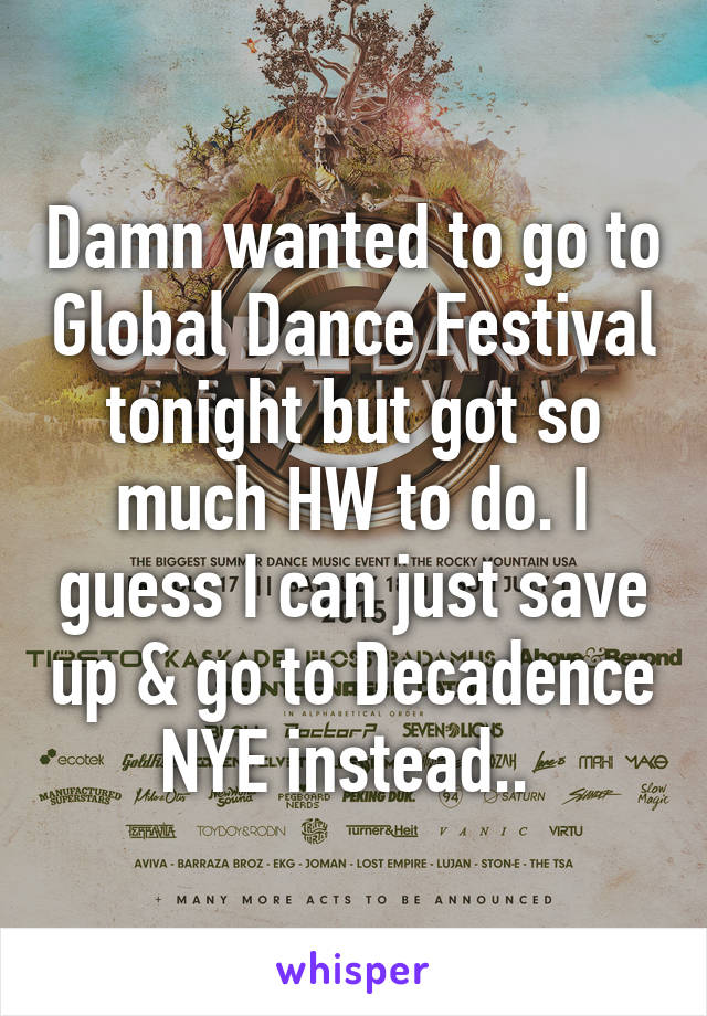 Damn wanted to go to Global Dance Festival tonight but got so much HW to do. I guess I can just save up & go to Decadence NYE instead..
