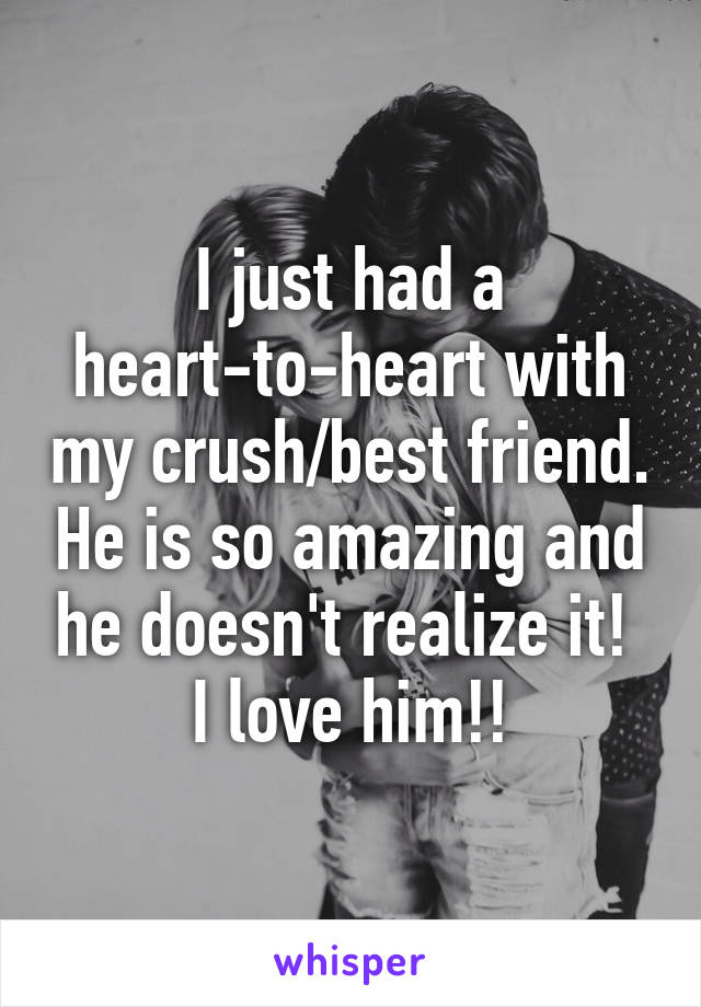 I just had a heart-to-heart with my crush/best friend. He is so amazing and he doesn't realize it!  I love him!!