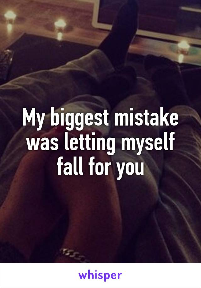 My biggest mistake was letting myself fall for you