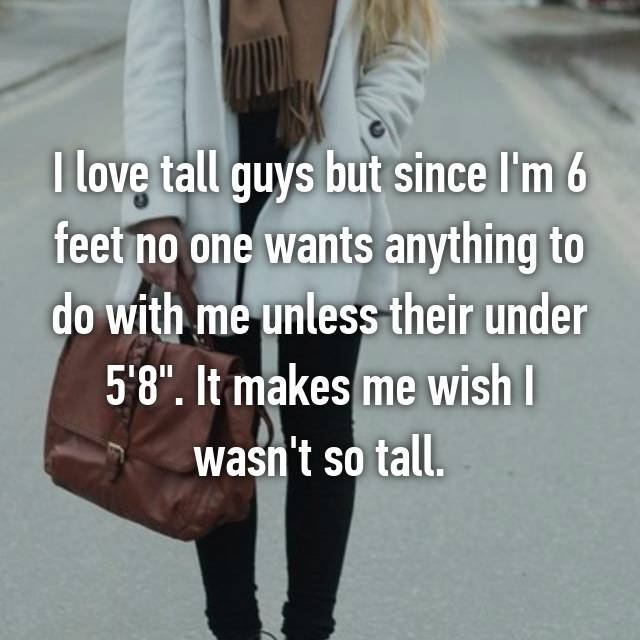 "I love tall guys but since I'm 6 feet no one wants anything to do with me unless their under 5'8"". It makes me wish I wasn't so tall."