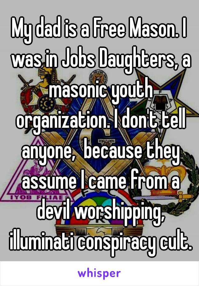 My dad is a Free Mason. I was in Jobs Daughters, a masonic youth organization. I don't tell anyone,  because they assume I came from a devil worshipping, illuminati conspiracy cult.