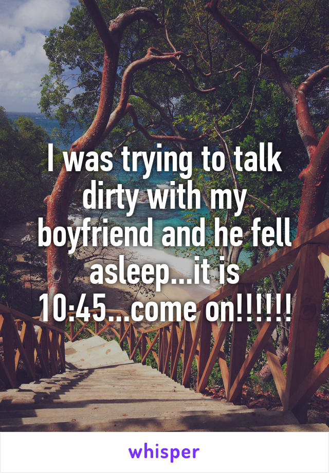 I was trying to talk dirty with my boyfriend and he fell asleep...it is 10:45...come on!!!!!!