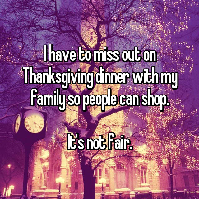 I have to miss out on Thanksgiving dinner with my family so people can shop.  It's not fair.