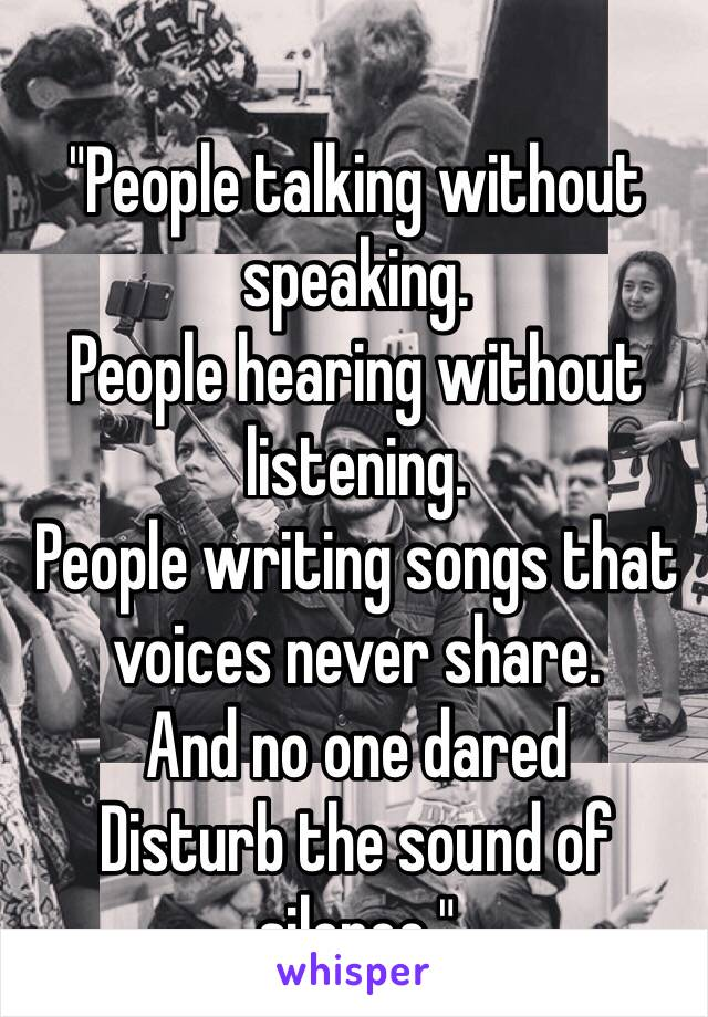 """People talking without speaking. People hearing without listening. People writing songs that voices never share. And no one dared Disturb the sound of silence."""