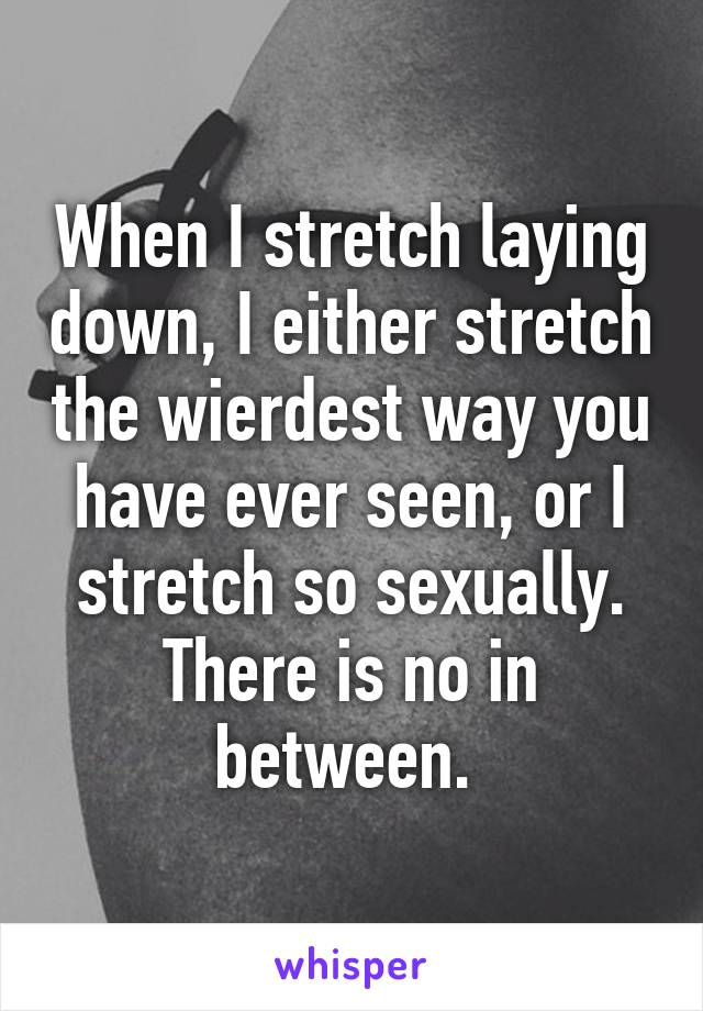 When I stretch laying down, I either stretch the wierdest way you have ever seen, or I stretch so sexually. There is no in between.