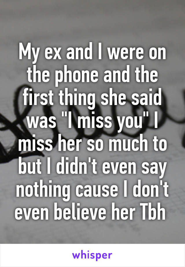 """My ex and I were on the phone and the first thing she said was """"I miss you"""" I miss her so much to but I didn't even say nothing cause I don't even believe her Tbh"""
