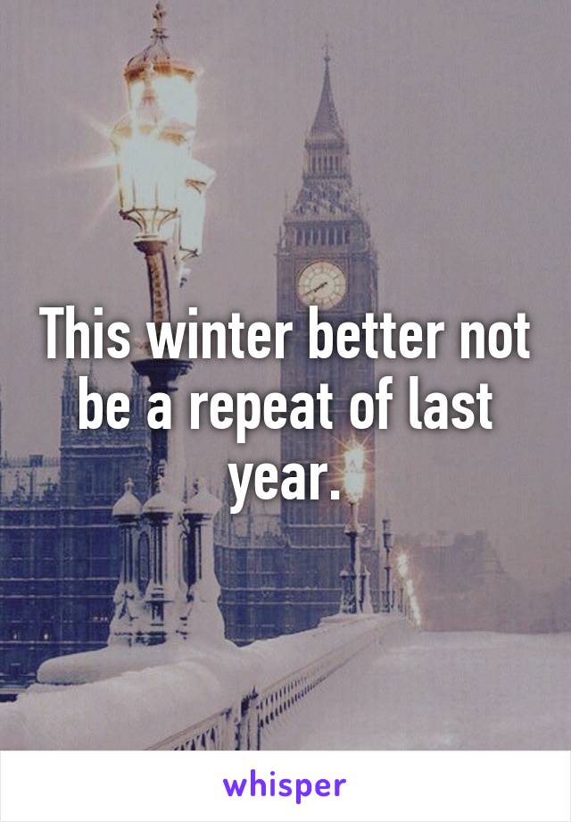 This winter better not be a repeat of last year.