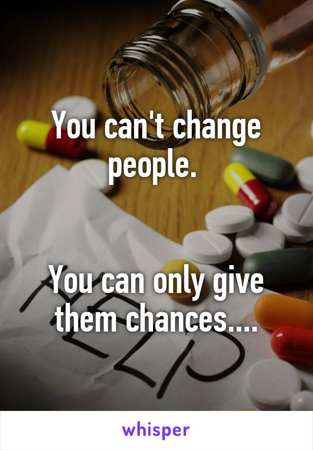 You can't change people.    You can only give them chances....