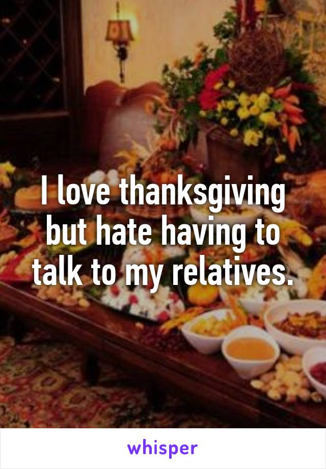 I love thanksgiving but hate having to talk to my relatives.