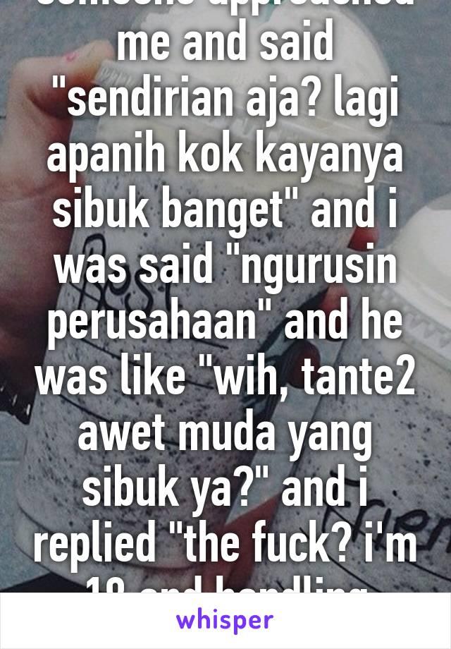 """went to starbucks, someone approached me and said """"sendirian aja? lagi apanih kok kayanya sibuk banget"""" and i was said """"ngurusin perusahaan"""" and he was like """"wih, tante2 awet muda yang sibuk ya?"""" and i replied """"the fuck? i'm 18 and handling business"""""""
