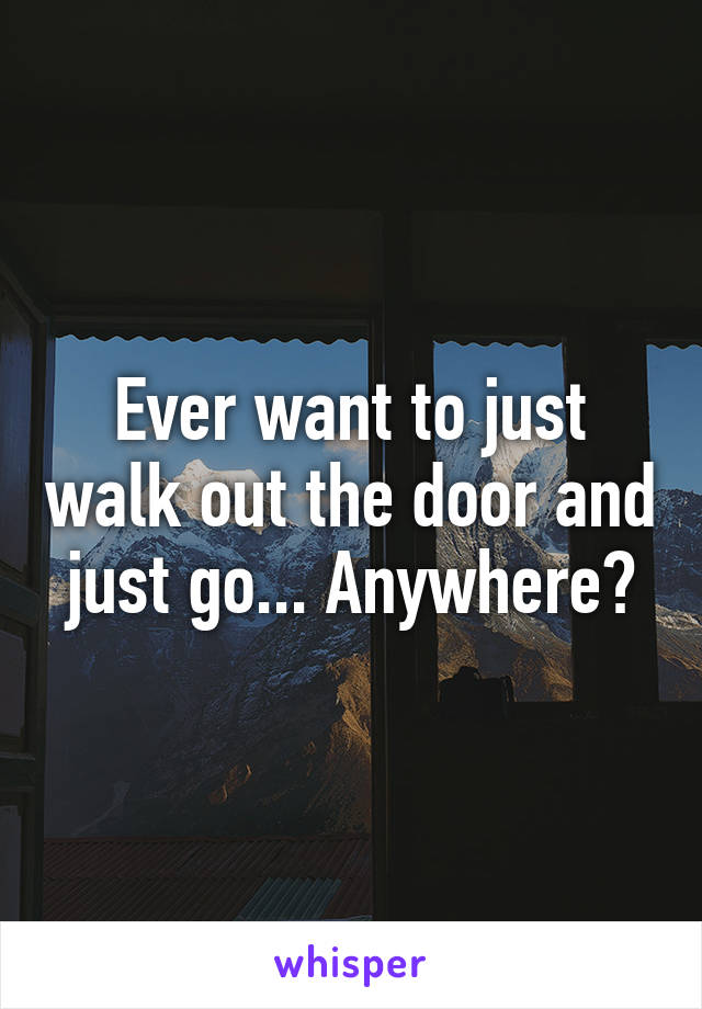 Ever want to just walk out the door and just go... Anywhere?