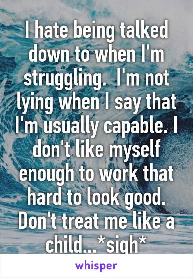 I hate being talked down to when I'm struggling.  I'm not lying when I say that I'm usually capable. I don't like myself enough to work that hard to look good. Don't treat me like a child...*sigh*