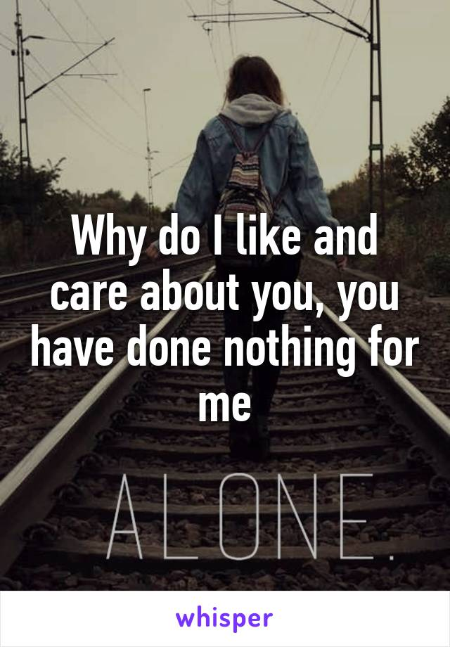 Why do I like and care about you, you have done nothing for me