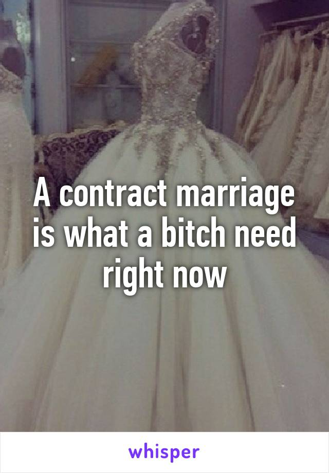 A contract marriage is what a bitch need right now