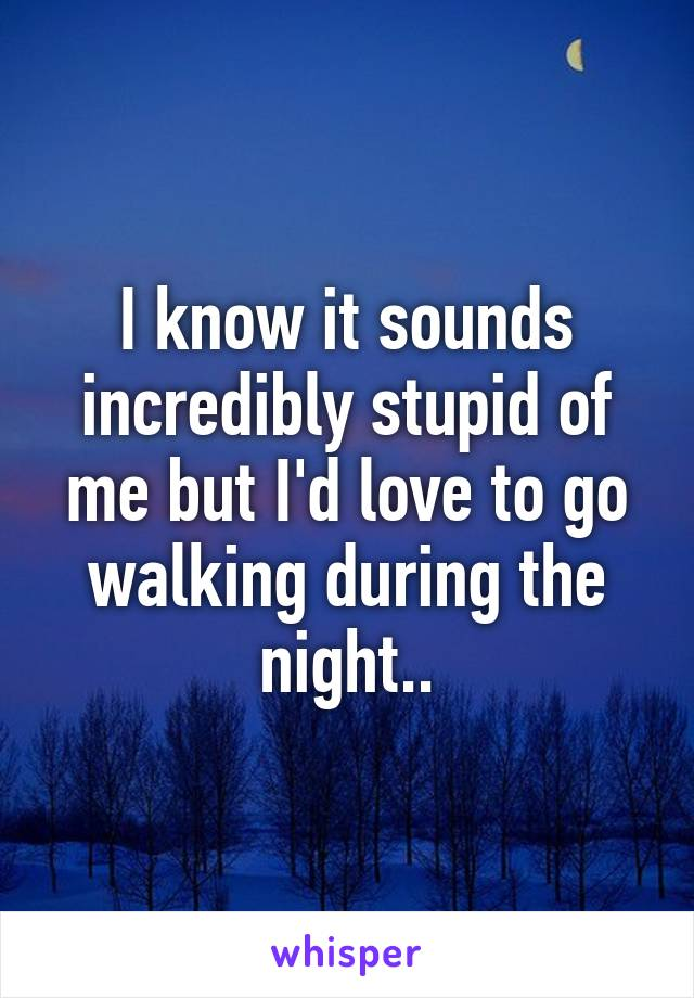 I know it sounds incredibly stupid of me but I'd love to go walking during the night..