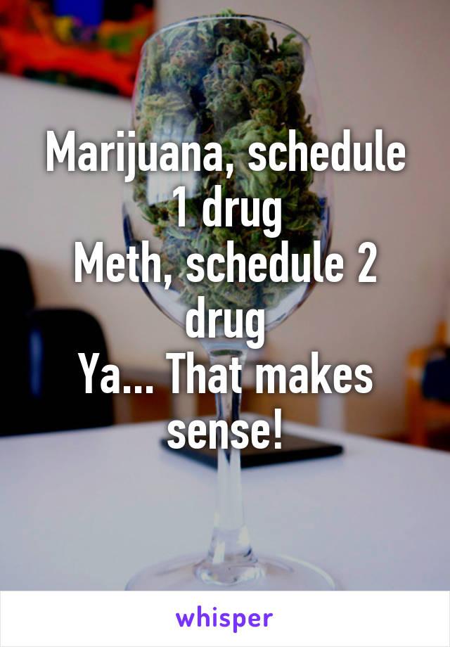 Marijuana, schedule 1 drug Meth, schedule 2 drug Ya... That makes sense!