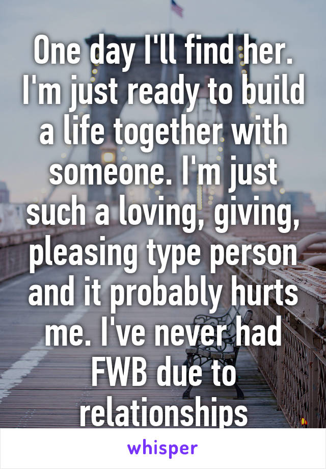One day I'll find her. I'm just ready to build a life together with someone. I'm just such a loving, giving, pleasing type person and it probably hurts me. I've never had FWB due to relationships