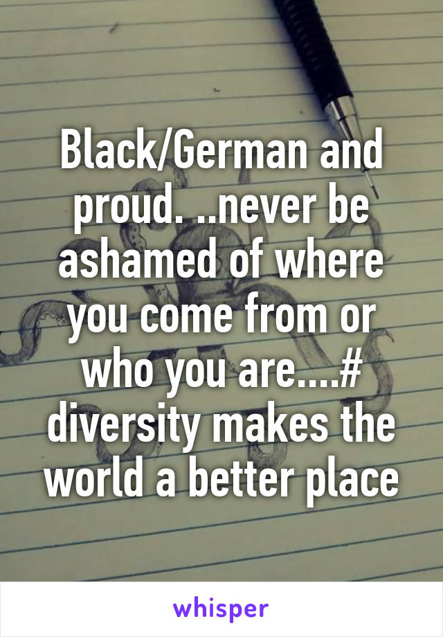 Black/German and proud. ..never be ashamed of where you come from or who you are....# diversity makes the world a better place