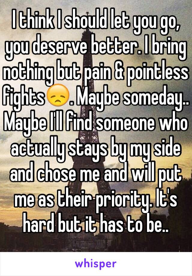 I think I should let you go, you deserve better. I bring nothing but pain & pointless fights😞. Maybe someday.. Maybe I'll find someone who actually stays by my side and chose me and will put me as their priority. It's hard but it has to be..