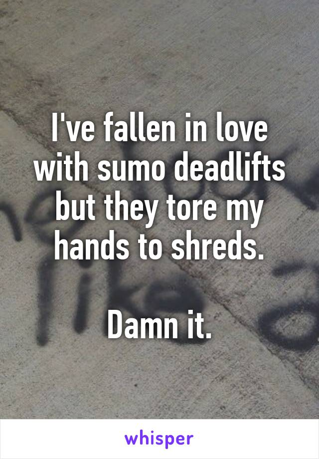 I've fallen in love with sumo deadlifts but they tore my hands to shreds.  Damn it.