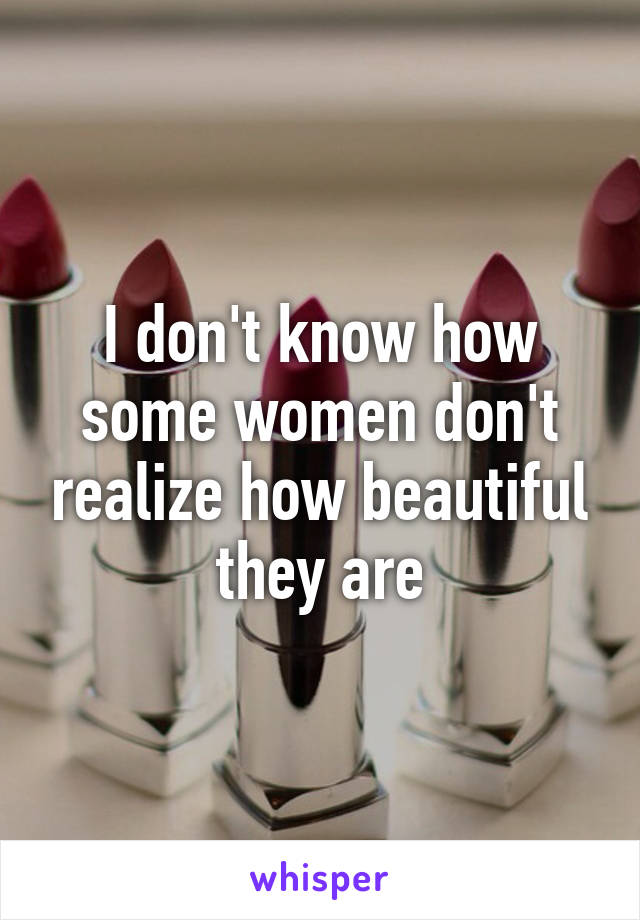 I don't know how some women don't realize how beautiful they are